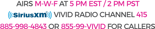 Airs M-W-F at 5pm EST/2 PM PST, VIVID RADIO CHANNEL 415, 885-998-4843 for callers